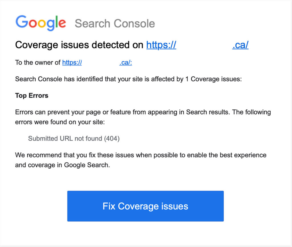 Coverage issues detected on  To the owner of:  Search Console has identified that your site is affected by 1 Coverage issues:  Top Errors  Errors can prevent your page or feature from appearing in Search results. The following errors were found on your site:  Submitted URL not found (404)  We recommend that you fix these issues when possible to enable the best experience and coverage in Google Search.